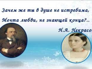 Зачем же ты в душе не истребима, Мечта любви, не знающей конца?.. Н.А. Некрасов