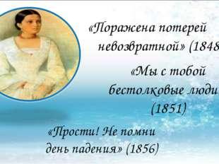 «Мы с тобой бестолковые люди» (1851) «Поражена потерей невозвратной» (1848)