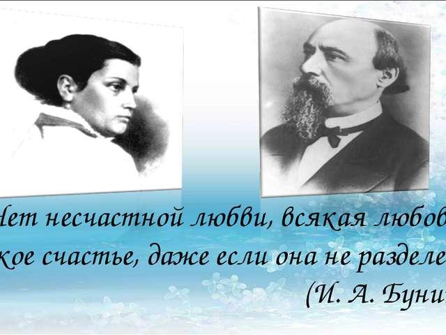 «Нет несчастной любви, всякая любовь великое счастье, даже если она не раздел...