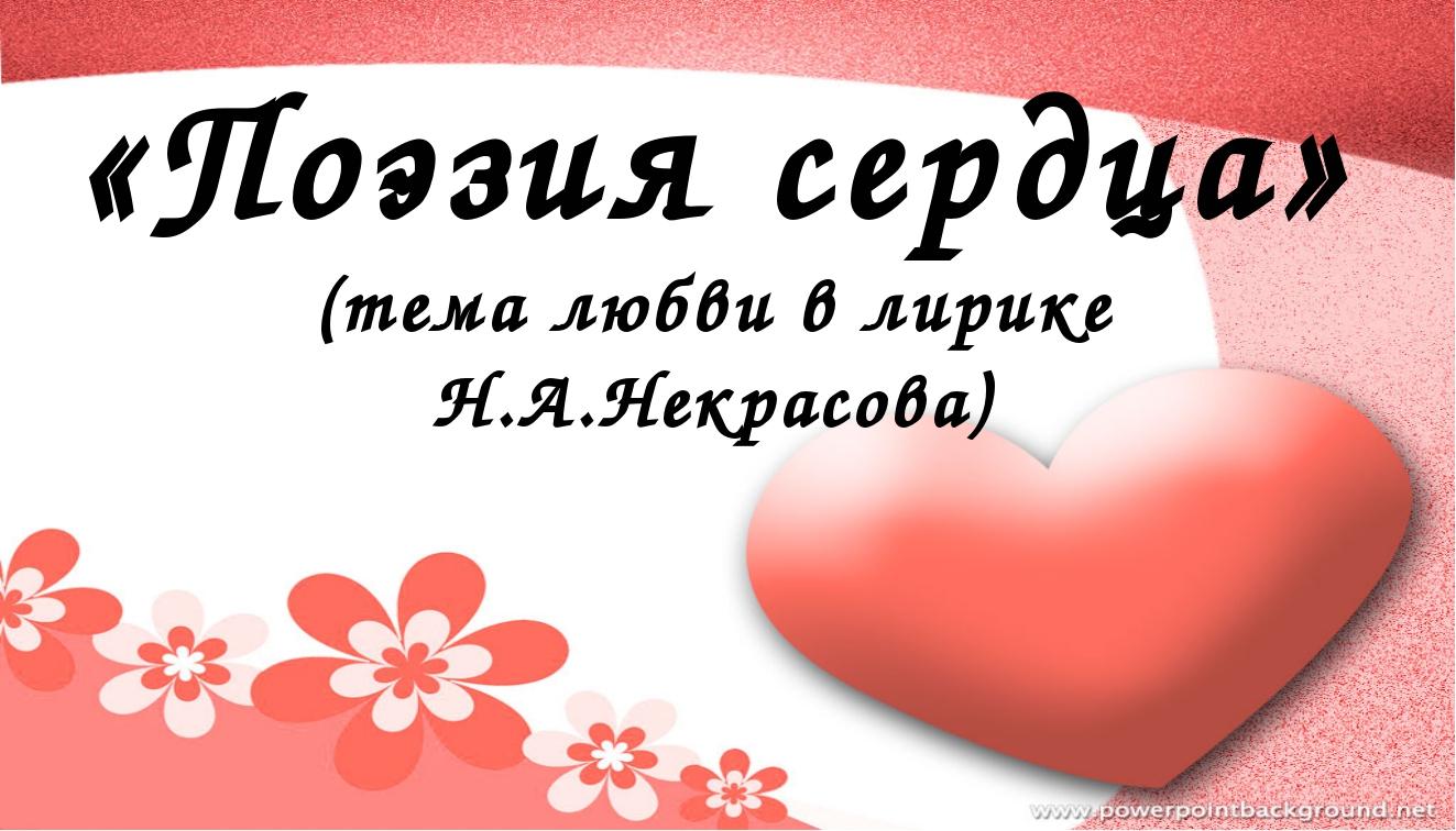 «Поэзия сердца» (тема любви в лирике Н.А.Некрасова)
