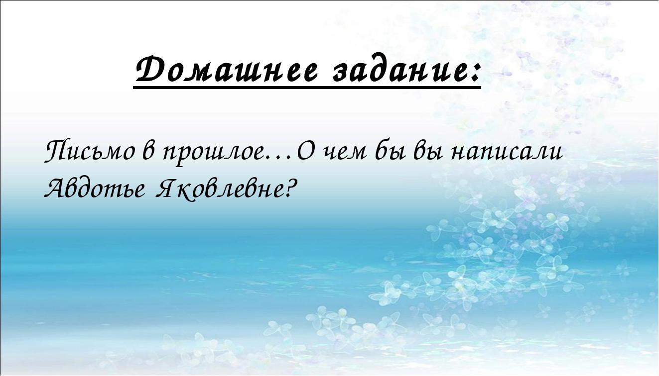 Домашнее задание: Письмо в прошлое…О чем бы вы написали Авдотье Яковлевне?