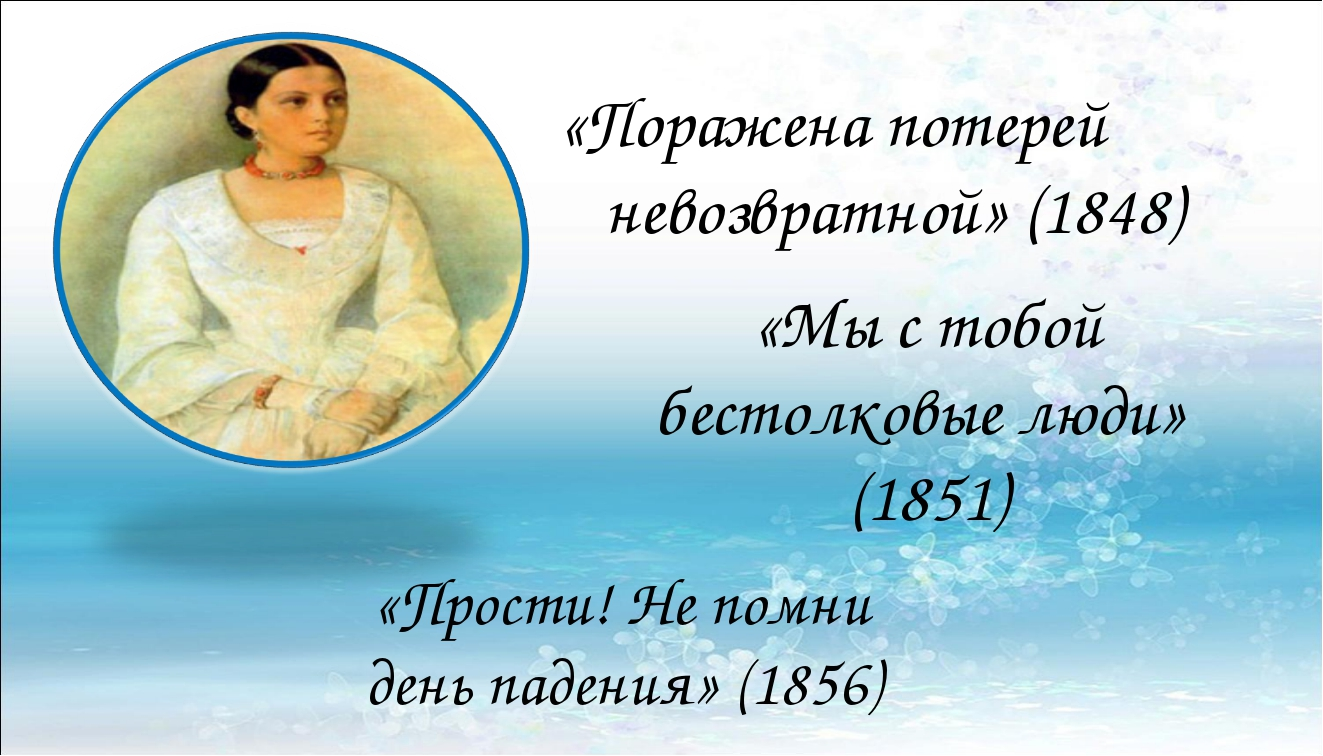 «Мы с тобой бестолковые люди» (1851) «Поражена потерей невозвратной» (1848)...