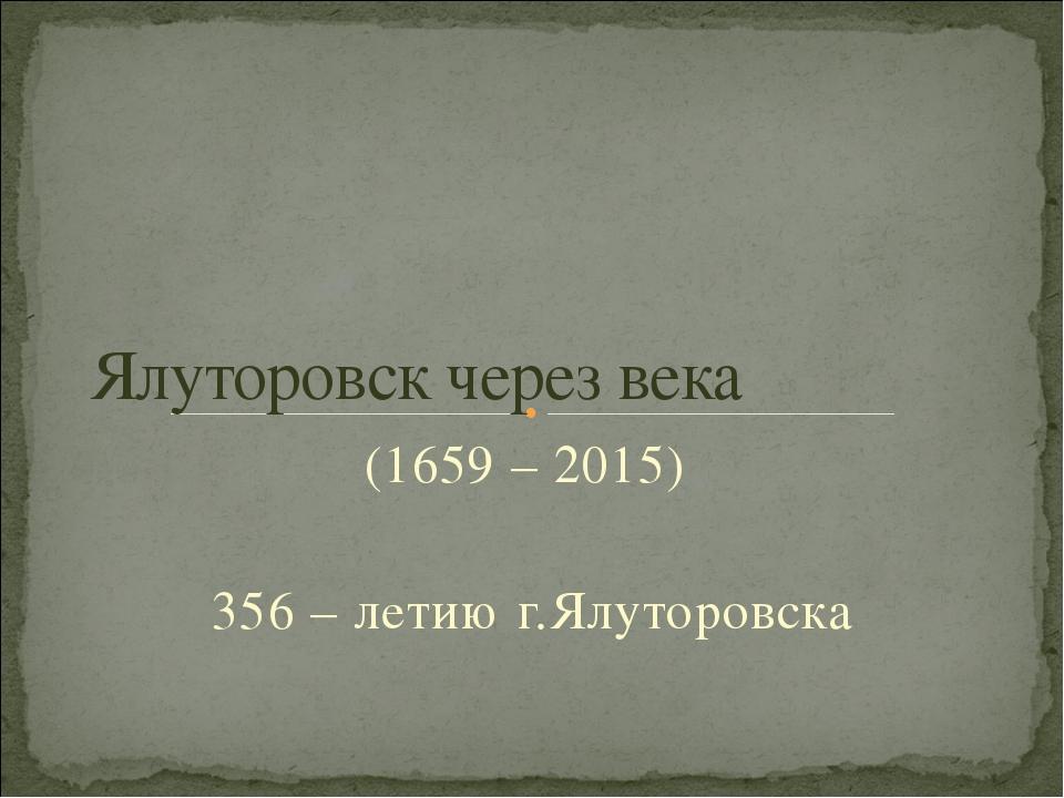 (1659 – 2015) 356 – летию г.Ялуторовска Ялуторовск через века