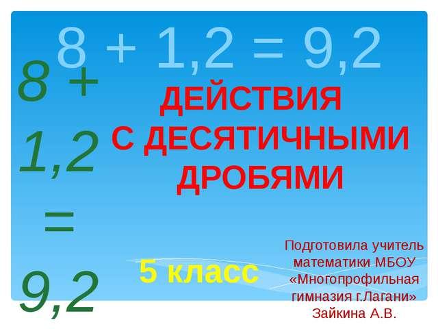 8 + 1,2 = 9,2 Подготовила учитель математики МБОУ «Многопрофильная гимназия г...