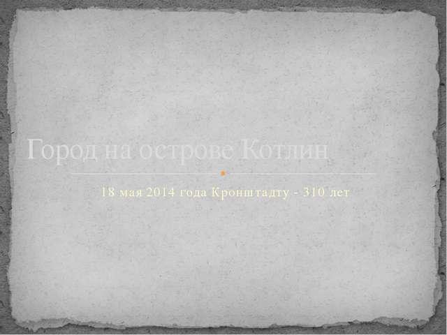 18 мая 2014 года Кронштадту - 310 лет Город на острове Котлин