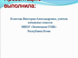 Презентацию выполнила: Колегова Виктория Александровна, учитель начальных кла