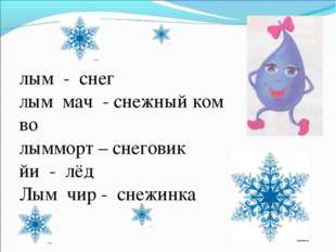 лым - снег Лым мач - снежный ком во лымморт – снеговик йи - лёд Лым чир - сне