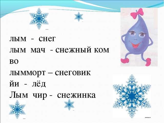 лым - снег Лым мач - снежный ком во лымморт – снеговик йи - лёд Лым чир - сне...