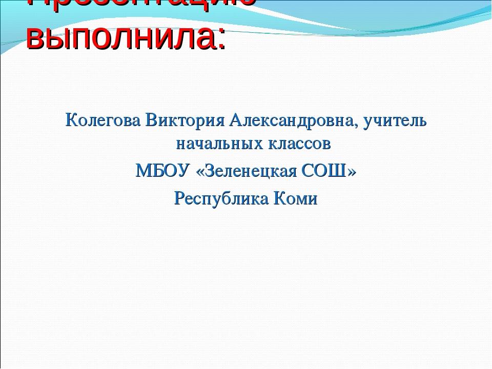 Презентацию выполнила: Колегова Виктория Александровна, учитель начальных кла...