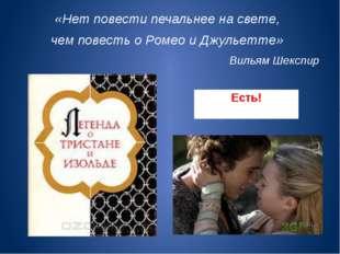 Есть! «Нет повести печальнее на свете, чем повесть о Ромео и Джульетте» Вилья