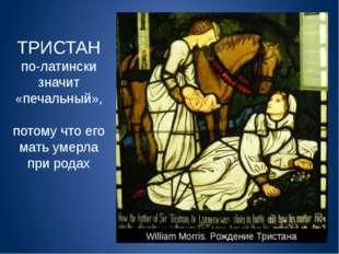 William Morris. Рождение Тристана ТРИСТАН по-латински значит «печальный», пот