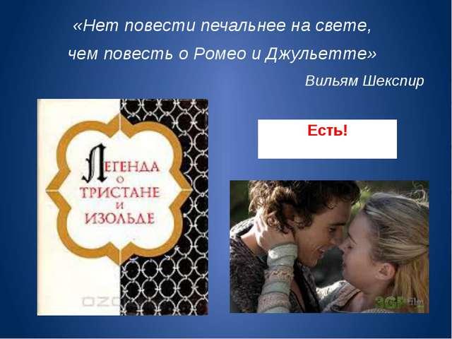 Есть! «Нет повести печальнее на свете, чем повесть о Ромео и Джульетте» Вилья...