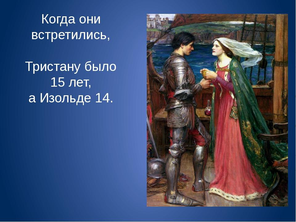 Когда они встретились, Тристану было 15 лет, а Изольде 14.