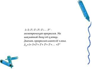 1; 2; 22; 23; 24; 25;… 263 - геометрическая прогрессия. На шахматной доске 6