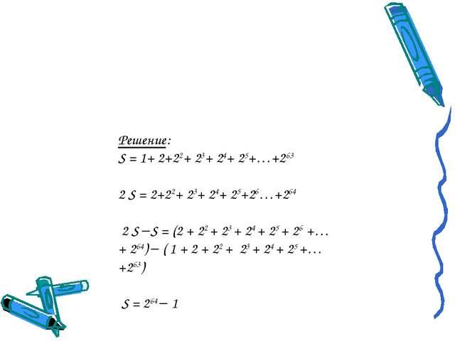 Решение: S = 1+ 2+22+ 23+ 24+ 25+…+263 2 S = 2+22+ 23+ 24+ 25+26…+264 2 S S...