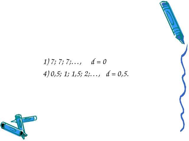 1) 7; 7; 7;…, d = 0 4) 0,5; 1; 1,5; 2;…, d = 0,5.