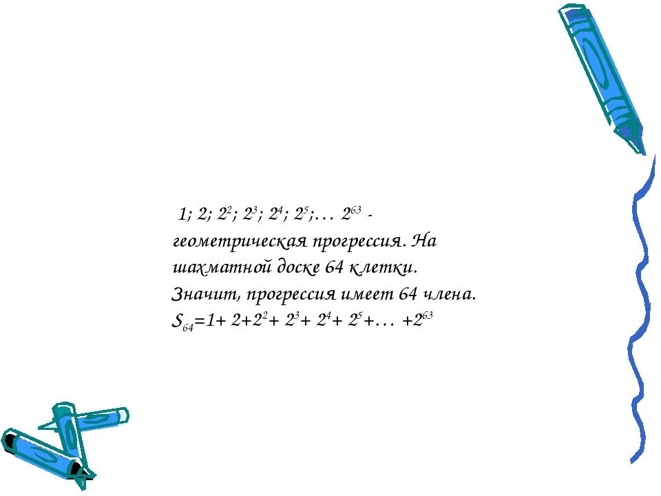 1; 2; 22; 23; 24; 25;… 263 - геометрическая прогрессия. На шахматной доске 6...