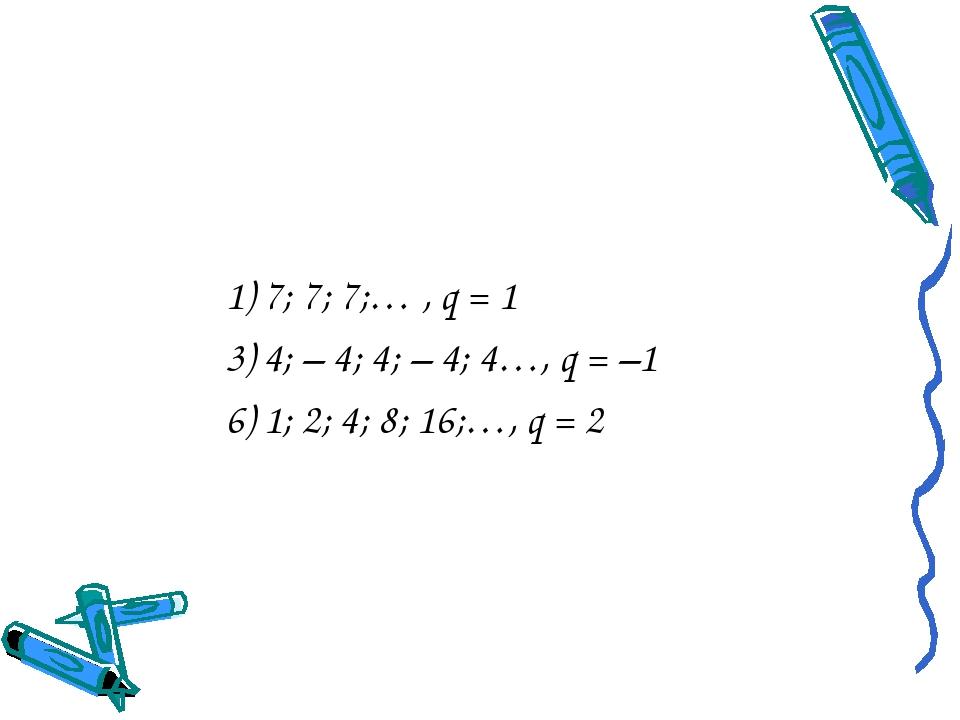 1) 7; 7; 7;… , q = 1 3) 4; – 4; 4; – 4; 4…, q = –1 6) 1; 2; 4; 8; 16;…, q = 2