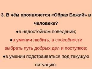 3. В чём проявляется «Образ Божий» в человеке? ●в недостойном поведении; ●в