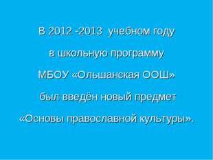 В 2012 -2013 учебном году в школьную программу МБОУ «Ольшанская ООШ» был вве