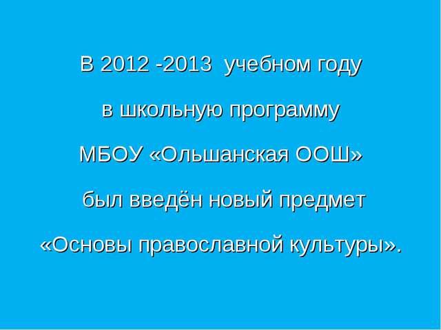 В 2012 -2013 учебном году в школьную программу МБОУ «Ольшанская ООШ» был вве...