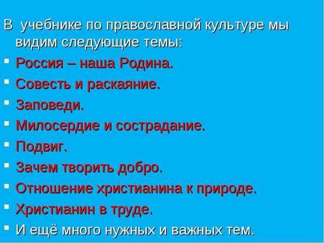 В учебнике по православной культуре мы видим следующие темы: Россия – наша Р...