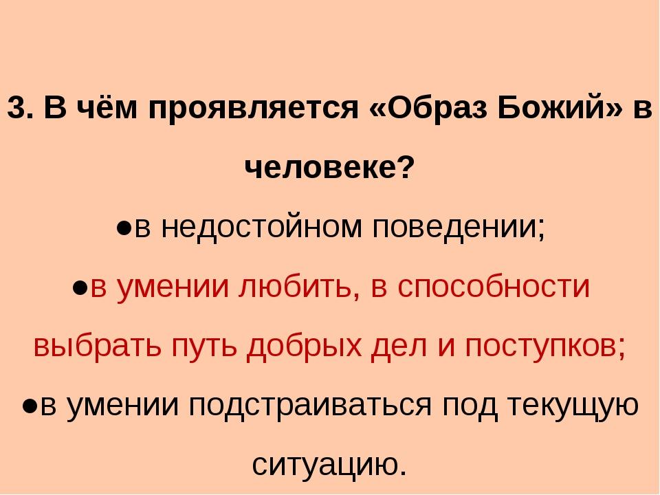 3. В чём проявляется «Образ Божий» в человеке? ●в недостойном поведении; ●в...