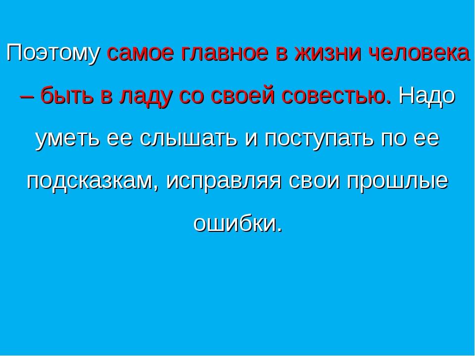 Поэтому самое главное в жизни человека – быть в ладу со своей совестью. Надо...