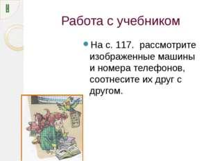 Работа с учебником На с. 117. рассмотрите изображенные машины и номера телефо