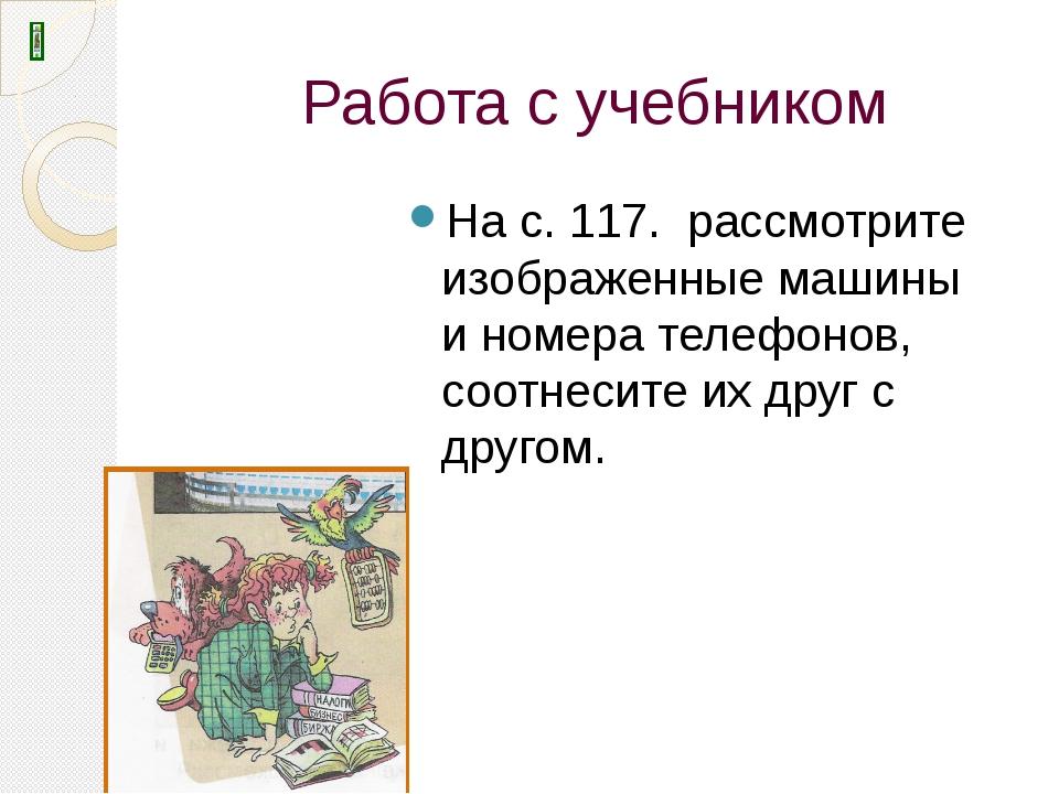 Работа с учебником На с. 117. рассмотрите изображенные машины и номера телефо...