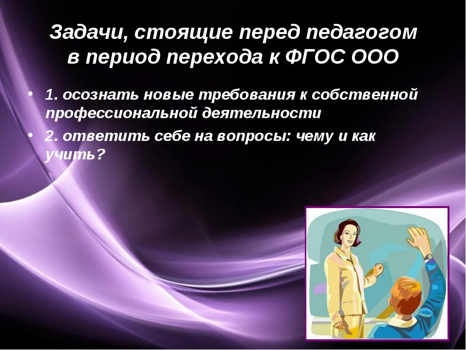 Задачи, стоящие перед педагогом в период перехода к ФГОС ООО 1. осознать новы...