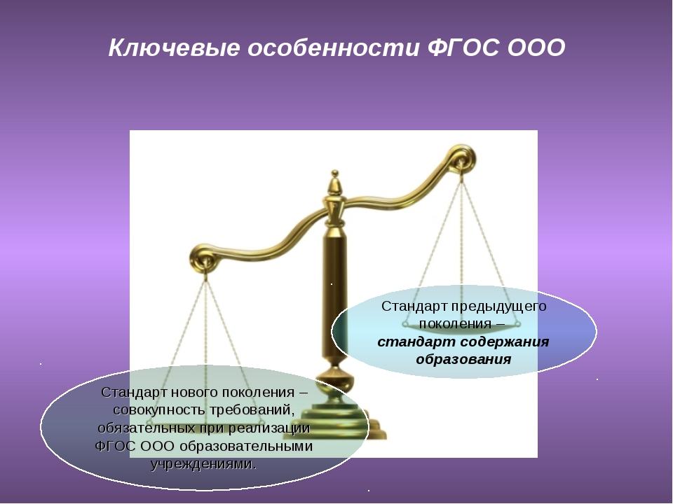Ключевые особенности ФГОС ООО Стандарт предыдущего поколения – стандарт содер...
