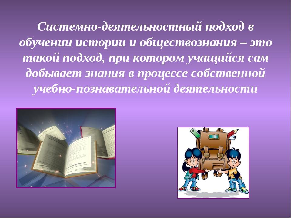 Системно-деятельностный подход в обучении истории и обществознания – это тако...