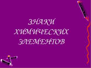 ЗНАКИ ХИМИЧЕСКИХ ЭЛЕМЕНТОВ