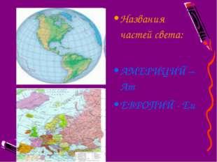Названия частей света: АМЕРИЦИЙ – Am ЕВРОПИЙ - Eu