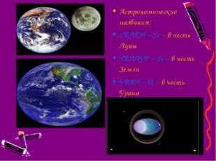 Астрономические названия: СЕЛЕН – Se – в честь Луны ТЕЛЛУР – Te – в честь Зем