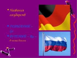 Названия государств ГЕРМАНИЙ – Ge РУТЕНИЙ – Ru – в честь России