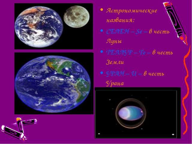 Астрономические названия: СЕЛЕН – Se – в честь Луны ТЕЛЛУР – Te – в честь Зем...