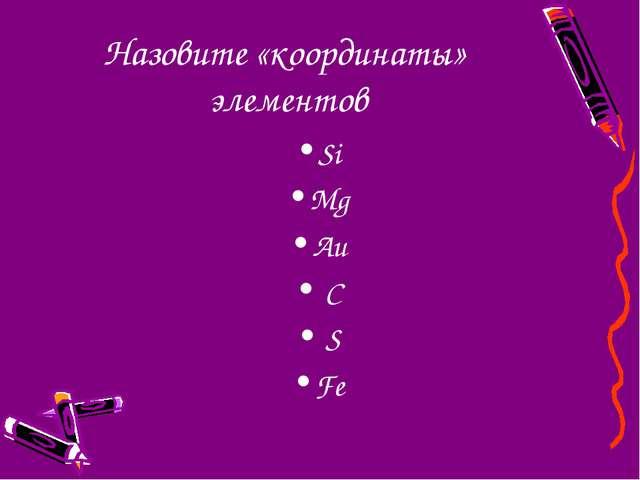 Назовите «координаты» элементов Si Mg Au С S Fe