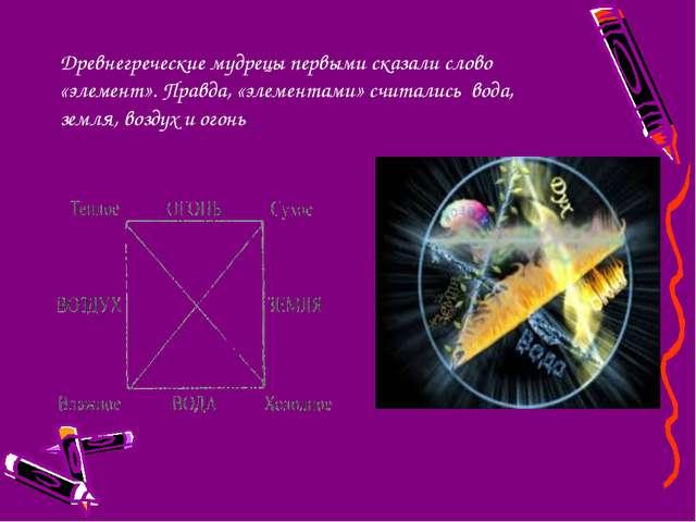 Древнегреческие мудрецы первыми сказали слово «элемент». Правда, «элементами»...