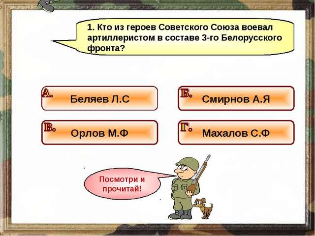 1. Кто из героев Советского Союза воевал артиллеристом в составе 3-го Белорус...