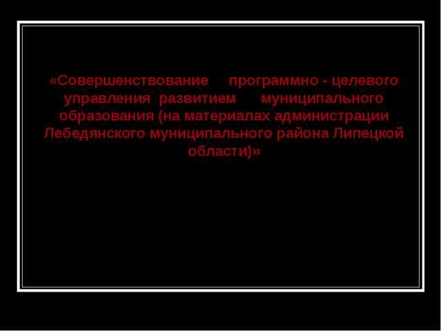 «Совершенствование программно - целевого управления развитием муниципального...