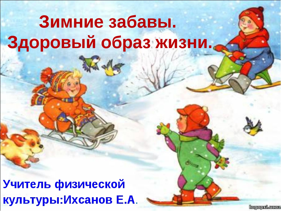 Зимние забавы. Здоровый образ жизни. Учитель физической культуры:Ихсанов Е.А.