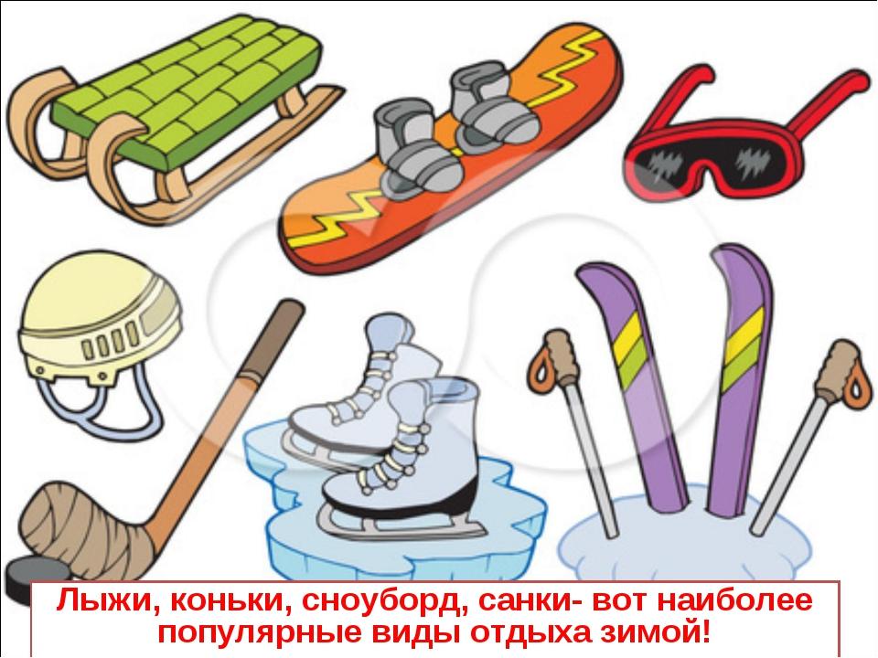Лыжи, коньки, сноуборд, санки- вот наиболее популярные виды отдыха зимой!