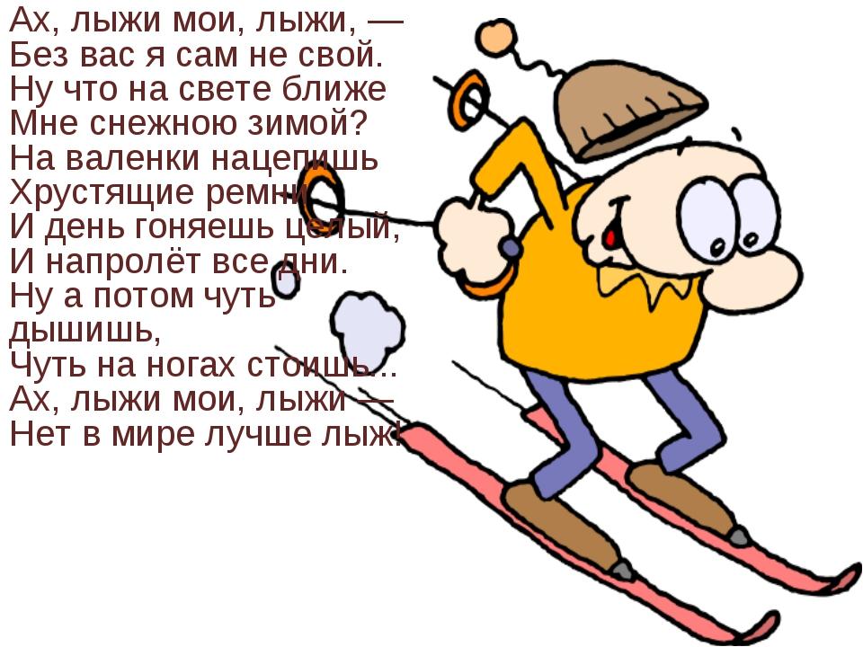 Ах, лыжи мои, лыжи, — Без вас я сам не свой. Ну что на свете ближе Мне снежно...