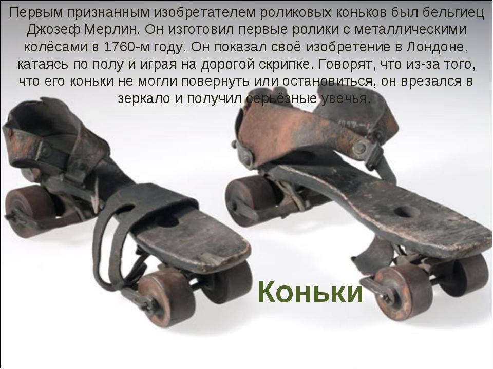 Коньки Первым признанным изобретателем роликовых коньков был бельгиец Джозеф...