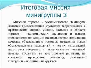 Итоговая миссия минигруппы 3 Миссией торгово - экономического техникума являе