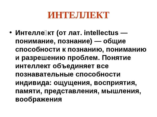 ИНТЕЛЛЕКТ Интелле́кт (от лат. intellectus — понимание, познание) — общие спос...