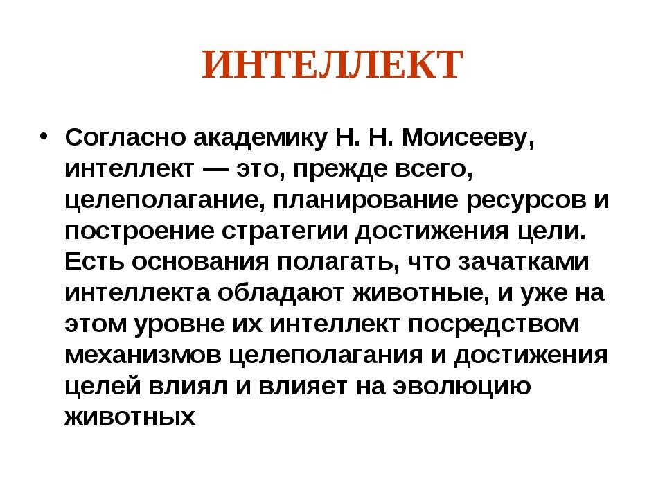 ИНТЕЛЛЕКТ Согласно академику Н. Н. Моисееву, интеллект — это, прежде всего, ц...