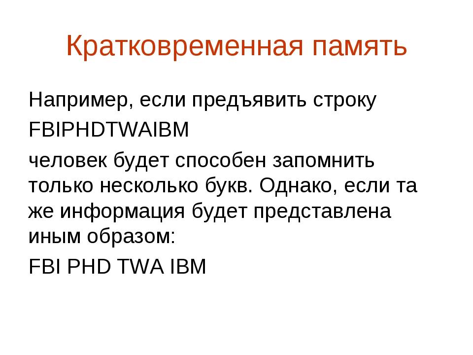 Кратковременная память Например, если предъявить строку FBIPHDTWAIBM человек...